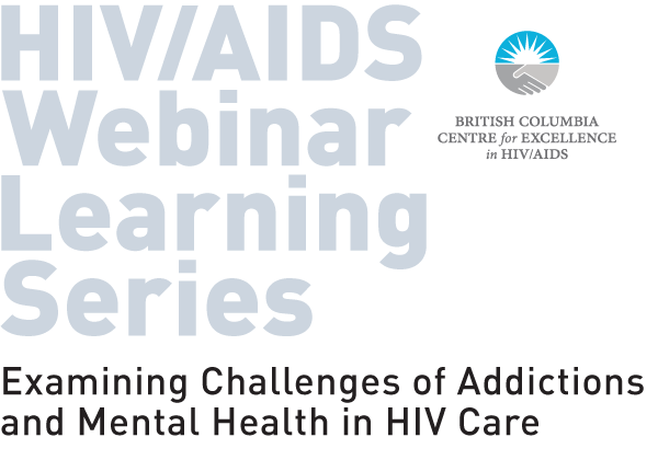 BC Centre for HIV/AIDS presents: HIV Webinar Learning Series - Examining Challenges of Addictions and Mental Health in HIV Care